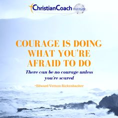 Courage is doing what you're afraid to do. There can be no courage unless you're scared. Edward Vernon Rickenbacker