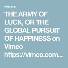 THE ARMY OF LUCK, OR THE GLOBAL PURSUIT OF HAPPINESS on Vimeo  https://vimeo.com/38796123