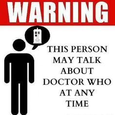 I need this in a shirt :Warning - This person may talk about Doctor Who at any time. This is an actual warning to all my friends. :)