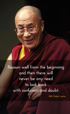 """Reason based Path ~ 14th Dalai Lama http://justdharma.com/s/xmgzr  Reason well from the beginning and then there will never be any need to look back with confusion and doubt.  – 14th Dalai Lama  from the book """"The Path To Enlightenment"""" ISBN: 978-1559390323  -  http://www.amazon.com/gp/product/1559390328/ref=as_li_tf_tl?ie=UTF8&camp=1789&creative=9325&creativeASIN=1559390328&linkCode=as2&tag=jusdhaquo-20  translated by Glenn Mullin"""