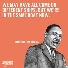 We may have all come on different ships, but we're in the same boat now. — Martin Luther King Jr.