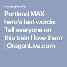 Portland MAX hero's last words: Tell everyone on this train I love them | 						OregonLive.com