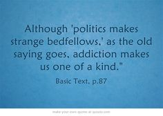 Although 'politics makes strange bedfellows,' as the old saying goes, addiction makes us one of a kind.