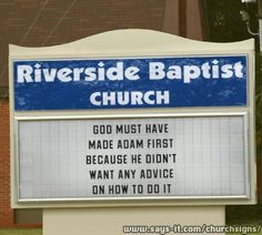 GOD MUST HAVE MADE ADAM FIRST BECAUSE HE DIDN'T WANT ANY ADVICE ON HOW TO DO IT... Church sign board message...