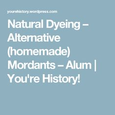 Natural Dyeing – Alternative (homemade) Mordants – Alum   You're  History!