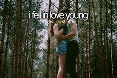 I fell in love young... And That's Who I Am -- I'm still in love.. Young.