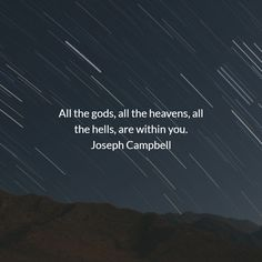 All the gods, all the heavens, all the hells, are within you. Joseph Campbell