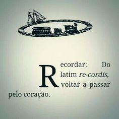 Recordar:  Do latim re-cordis,  voltar a passar pelo coração.                                           Eduardo Galeano