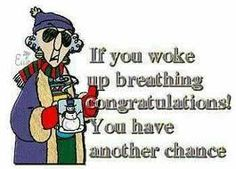 Maxine - if you woke up breathing, congratulations! you have another chance.