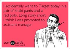 I accidentally went to Target today in a pair of khaki pants and a red polo. Long story short, I think I was promoted to assistant manager.
