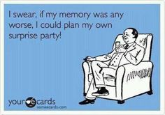 I swear, if my memory was any worse, ....