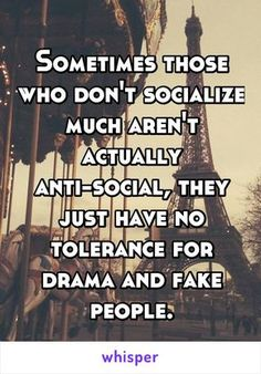 Sometimes those who don't socialize much aren't actually anti-social, they just have no tolerance for drama and fake people. Great Quotes, Quotes To Live By, Me Quotes, Funny Quotes, Inspirational Quotes, Dbz, Anonymous Confessions, Whisper Quotes, Whisper Confessions