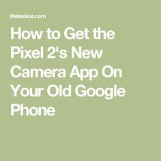How to Get the Pixel 2's New Camera App On Your Old Google Phone
