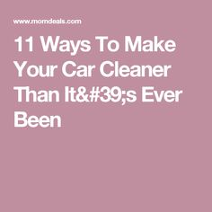 11 Ways To Make Your Car Cleaner Than It's Ever Been