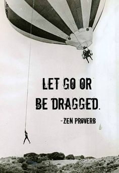 Zen Proverb - Let Go or Be Dragged