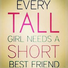 """Every tall girl needs a short best friend"""