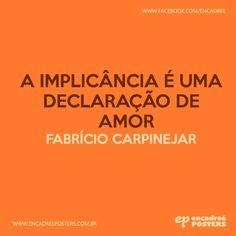 A implicância é uma declaração de amor. Fabrício Carpinejar  http://www.encadreeposters.com.br/