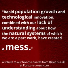 Favorite David Suzuki Quotes: Population Growth, Technology and Natural Systems - Postconsumers Earth Day Quotes, David Suzuki, String Theory, Quantum Physics, Love You, My Love, Space Exploration, My Passion, Favorite Quotes
