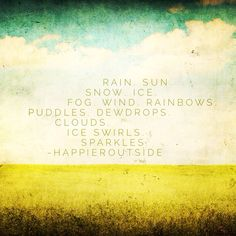 Rain. Sun. Snow. Ice. Fog. Wind.  Rainbows. Puddles. Dewdrops. Clouds. Ice swirls. Sparkles. #happieroutside