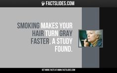 34 Facts about Smoking ←FACTSlides→ Smoking makes your hair turn gray faster, a study found.