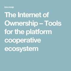 The Internet of Ownership – Tools for the platform cooperative ecosystem