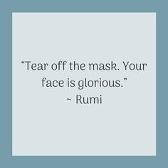 """Quotes for Recovery - """"Tear off the mask. Your face is glorious. Rumi Quotes, Affirmation Quotes, Inspirational Quotes, Qoutes, Mask Quotes, Maskcara Beauty, Powerful Quotes, Diy Mask, Sewing Patterns Free"""