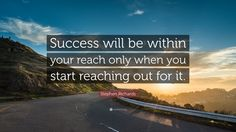 """Success Quotes: """"Success will be within your reach only when you start reaching out for it."""" — Stephen Richards"""