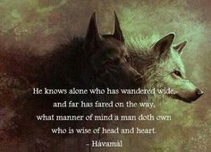 He knows alone who has wandered wide, and far has fared on the way, what manner of mind a man doth own who is wise of head and heart. Viking Life, Viking Art, Viking Warrior, Norse Pagan, Norse Mythology, Thor, Viking Quotes, Viking Culture, Wolf Quotes