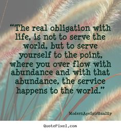 """""""The real obligation with life, is not to serve the world, but to serve yourself to the point, where you over flow with abundance and with that abundance, the service happens to the world."""""""