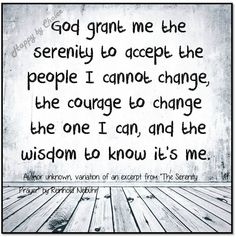 God grant me the serenity to accept the people I cannot change, the courage to change the I can, and the wisdom to know it's me.