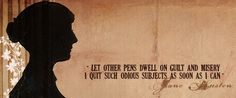 Let other pens dwell on guilt and misery. I quit such odious subjects as soon as I can ~ Jane Austen