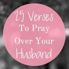 25 Verses To Pray Over Your Husband --- I believe that prayer is a vital part of a successful marriage, because you are inviting Christ into your marriage to shape each of you as He desires. It is not up to you to change and shape […]… Read More Here http://unveiledwife.com/25-verses-to-pray-over-your-husband/