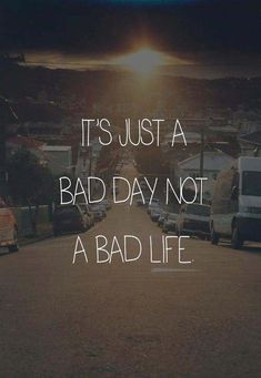 It's just a bad day not a bad life - Phrase Inspiring Quotes, Great Quotes, Quotes To Live By, Me Quotes, Motivational Quotes, Bad Day Quotes, Famous Quotes, Funny Quotes, Yoga Quotes