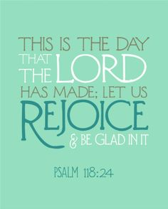 This is the day the Lord has made; let us rejoice and be glad in it.