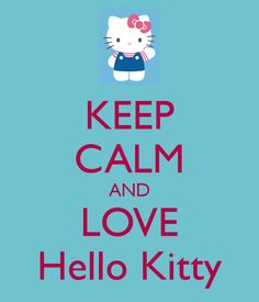 .keep clm and love hello kitty please if you havent done this yet ..... do it please