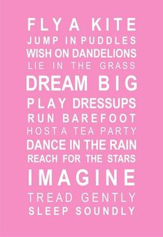 For girls of all ages: Fly a kite. Jump in a puddle. Wish on dandelions. Lie in the grass. Dream big. Play dress-up. Run barefoot. Host a tea party. Dance in the rain. Reach for the stars. Imagine. Tread gently. Sleep soundly.