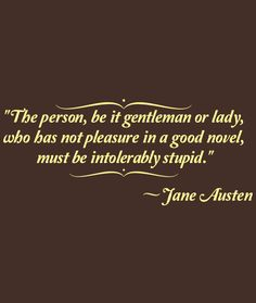 """The person, be it gentleman or lady, who has not pleasure in a good novel, must be intolerably stupid."" (A quote from Henry Tilney in Jane Austen's Northanger Abbey.)"