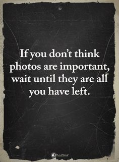 Quotes If you don't think Photos are important wait until they are all you have left - Quotes Now Quotes, True Quotes, Great Quotes, Words Quotes, Quotes To Live By, Inspirational Quotes, You Left Me Quotes, Losing A Loved One Quotes, I Miss You Quotes For Him