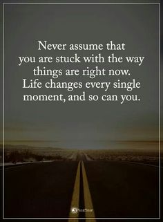 Never assume that you are stuck with the way things are right now. Life changes every single moment, and so can you.