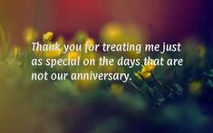 Thank you for treating me just as special on the days that are not our anniversary.
