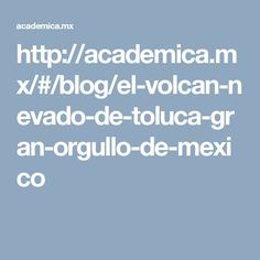 http://academica.mx/#/blog/el-volcan-nevado-de-toluca-gran-orgullo-de-mexico