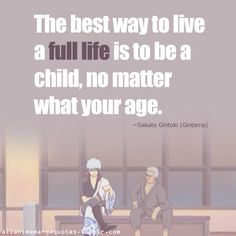 The best way to live a full life is to be a child, no matter what your age. ~Sakata Gintoki (Gintama)