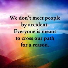 We don't meet people by accident. Everyone is meant to cross our path for a reason.