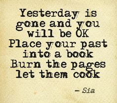 "This quote courtesy of @Pinstamatic (http://pinstamatic.com) ""Yesterday is gone and you will be OK. Place your past into a book, burn the pages let them cook""  Sia Lyrics 1000 Forms of Fear"