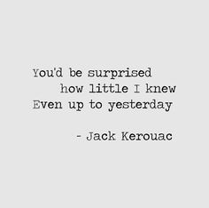 You'd be surprised how little I knew Even up to yesterday - Jack Kerouac, Book of Haikus (New York: Penguin Books, 2003), 65