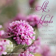 """""""For He shall give His angels charge over you, To keep you in all your ways. In their hands they shall bear you up, Lest you dash your foot against a stone."""" Psalms 91:11-12 NKJV"""