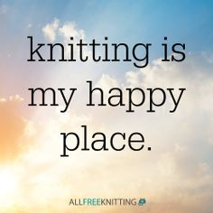 Knitting is my happy place. What about you?