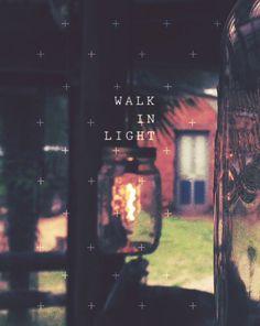 Walk in the light.