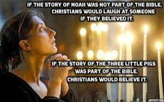 YEP! they would. But the explanation is easy: the more ridiculous the story, the more faith required to accept it as truth, the better christian, muslim, whatever, I am. It is circular thinking and that is what makes it so difficult to reason with them. But many are breaking out and freeing themselves of religious insanity.