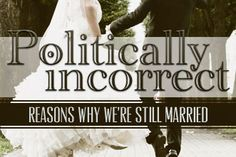 10 Politically Incorrect Reasons Why We're Still Married